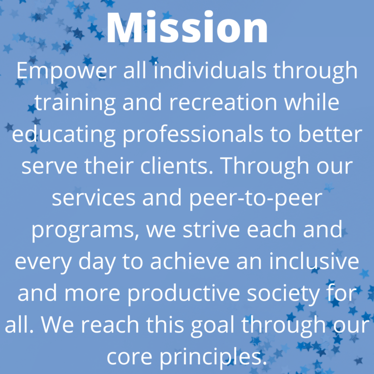At STRIVE4You, our mission is to empower all individuals through training and recreation while educating professionals to better serve their clients. Through our services and peer-to-peer programs, we strive each and every day to achieve an inclusive and more productive society for all. We reach this goal through our core principles